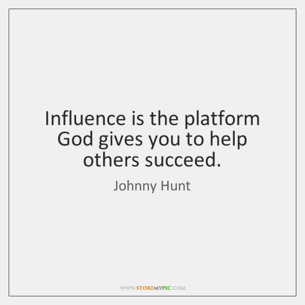 Influence is the platform God gives you to help others succeed.