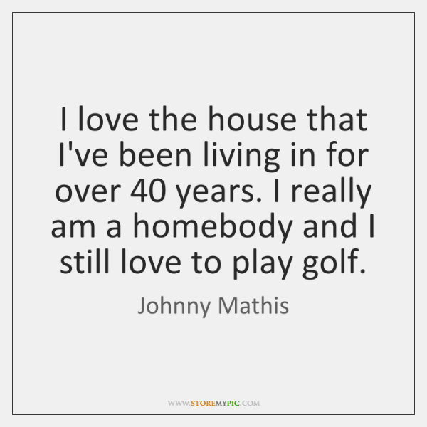 I love the house that I've been living in for over 40 years. ...