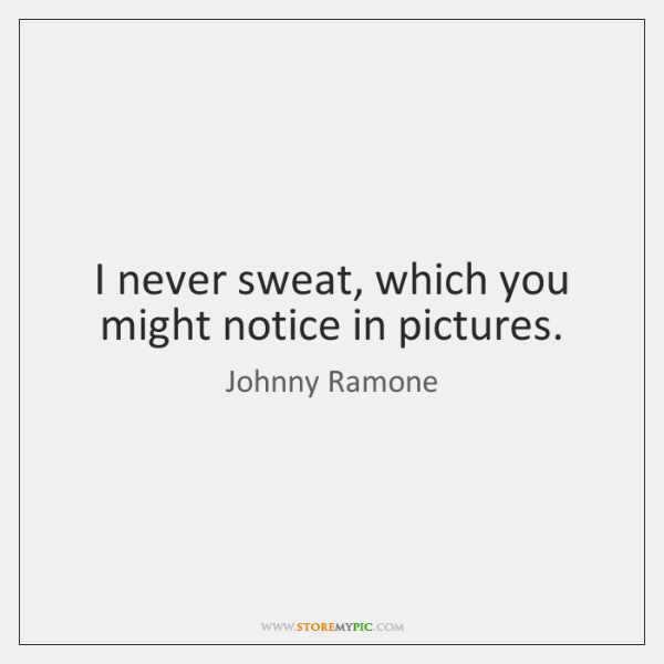 I never sweat, which you might notice in pictures.