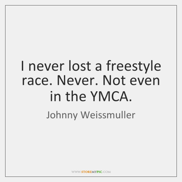 I never lost a freestyle race. Never. Not even in the YMCA.