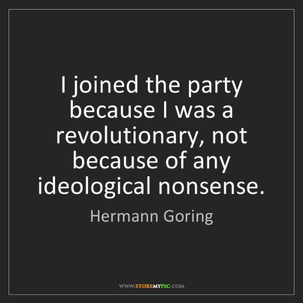 Hermann Goring: I joined the party because I was a revolutionary, not...
