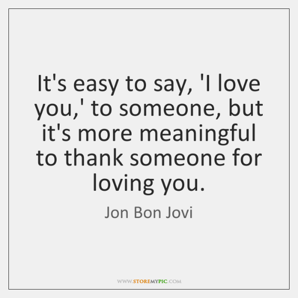 It's easy to say, 'I love you,' to someone, but it's ...