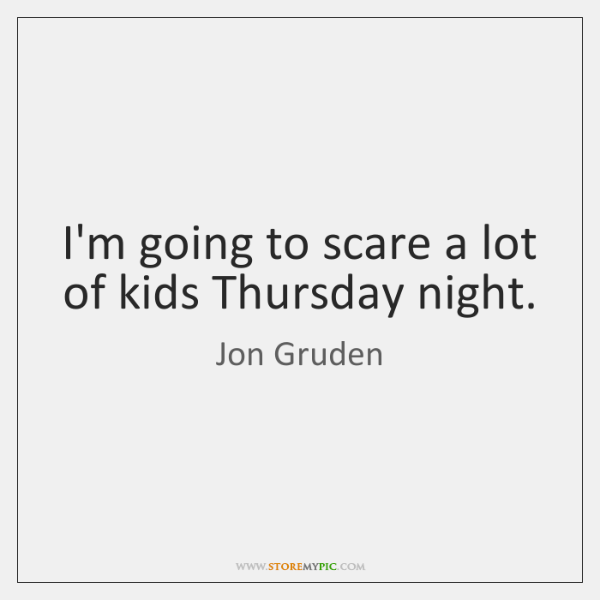 I'm going to scare a lot of kids Thursday night.