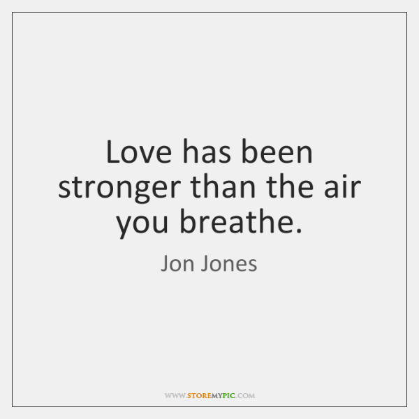 Love has been stronger than the air you breathe.