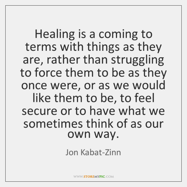 Healing is a coming to terms with things as they are, rather ...