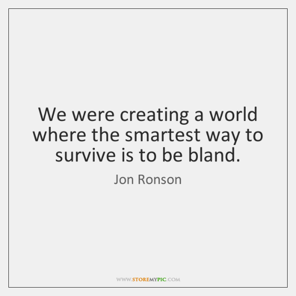 We were creating a world where the smartest way to survive is ...