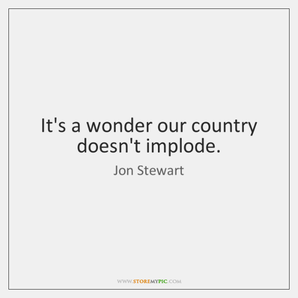 It's a wonder our country doesn't implode.
