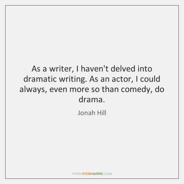 As a writer, I haven't delved into dramatic writing. As an actor, ...