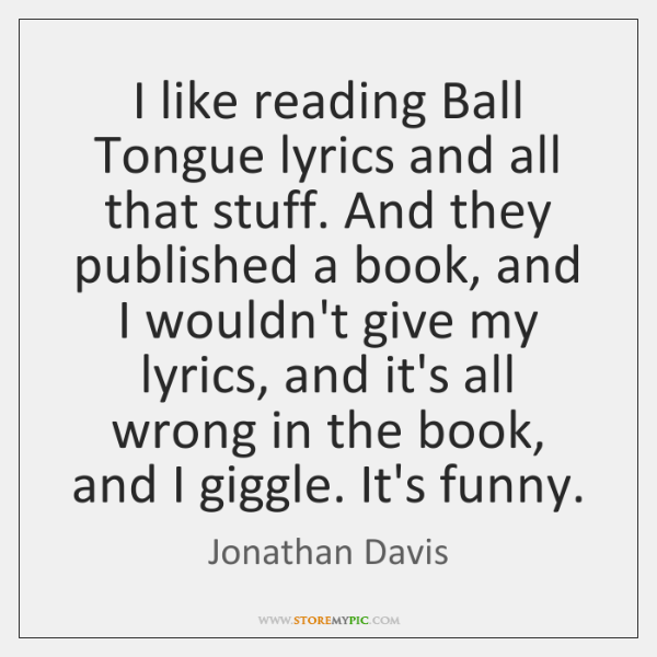 I like reading Ball Tongue lyrics and all that stuff. And they ...