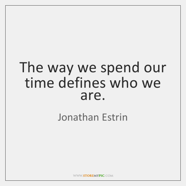 The way we spend our time defines who we are.