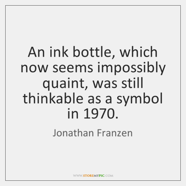 An ink bottle, which now seems impossibly quaint, was still thinkable as ...