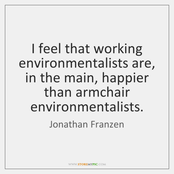 I feel that working environmentalists are, in the main, happier than armchair ...