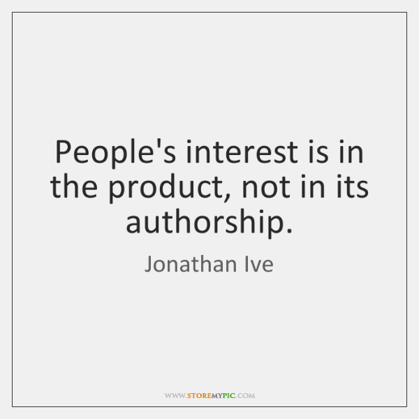 People's interest is in the product, not in its authorship.