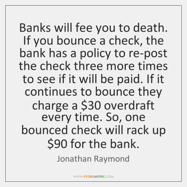 Banks will fee you to death. If you bounce a check, the ...