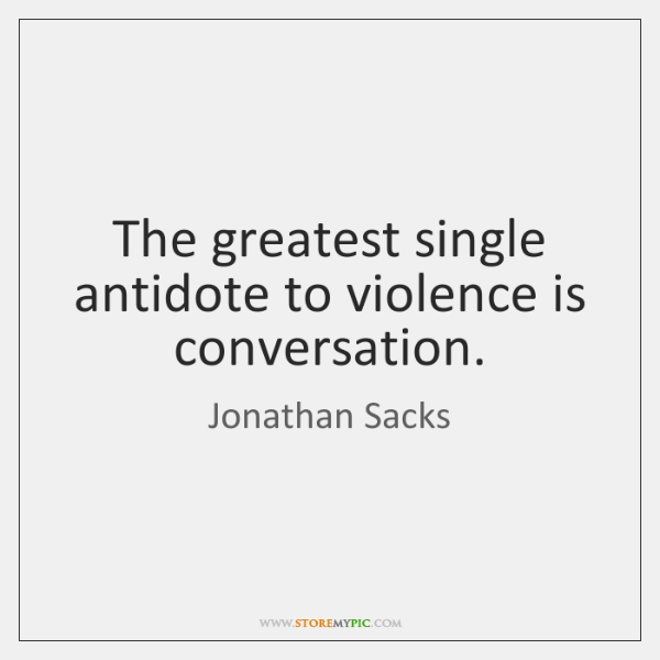 The greatest single antidote to violence is conversation.