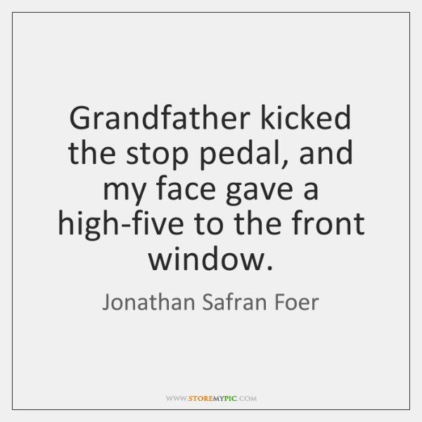 Grandfather kicked the stop pedal, and my face gave a high-five to ...