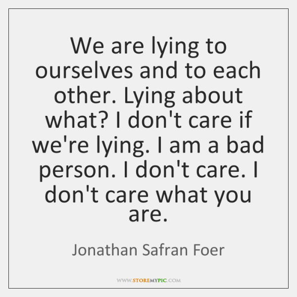 We are lying to ourselves and to each other. Lying about what? ...