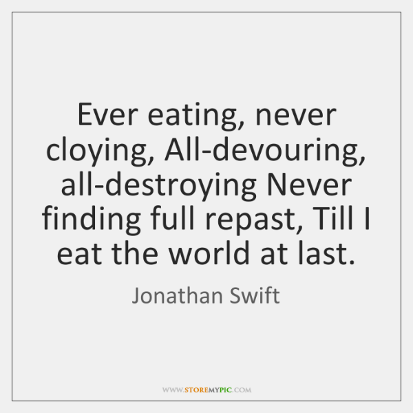 Ever eating, never cloying, All-devouring, all-destroying Never finding full repast, Till I ...