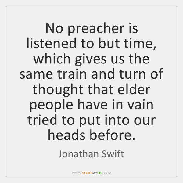 No preacher is listened to but time, which gives us the same ...