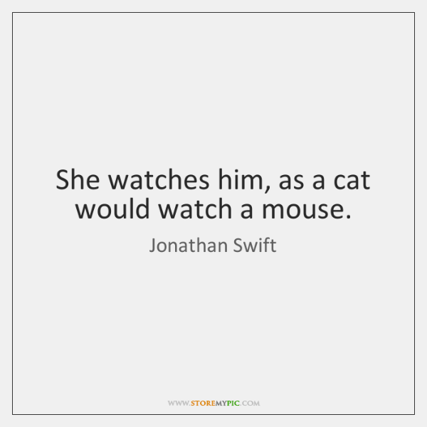She watches him, as a cat would watch a mouse.