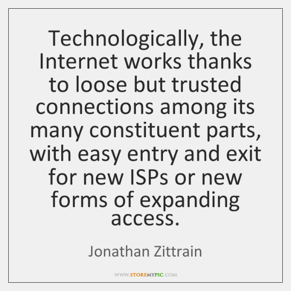 Technologically, the Internet works thanks to loose but trusted connections among its ...