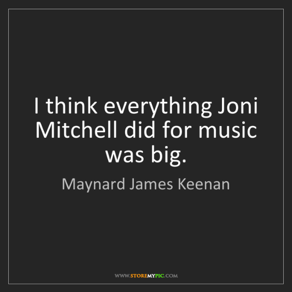 Maynard James Keenan: I think everything Joni Mitchell did for music was big.