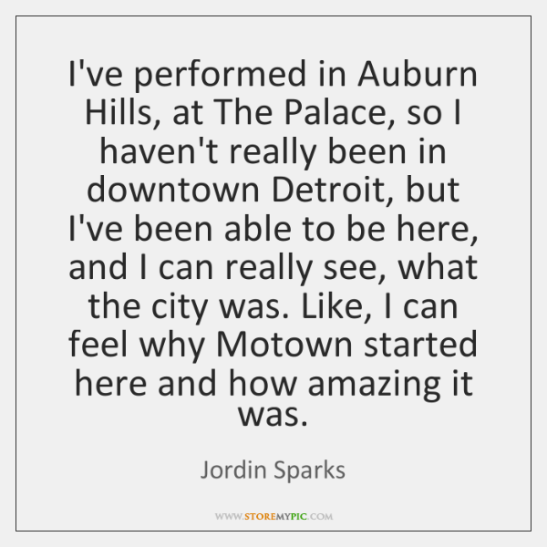 I've performed in Auburn Hills, at The Palace, so I haven't really ...
