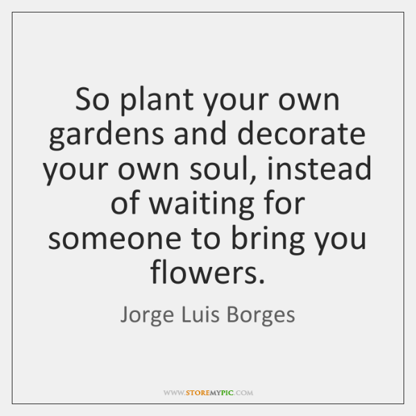 So plant your own gardens and decorate your own soul, instead of ...