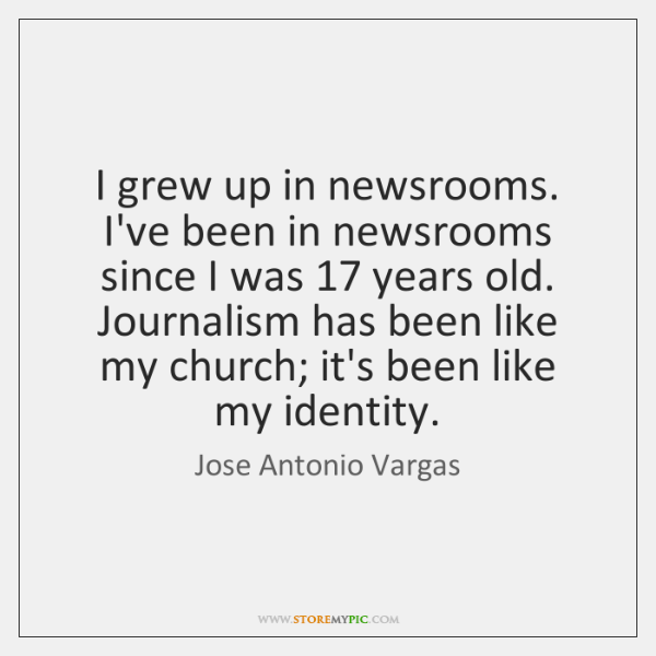 I grew up in newsrooms. I've been in newsrooms since I was 17 ...