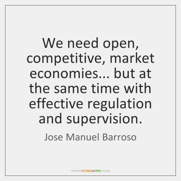 We need open, competitive, market economies... but at the same time with ...