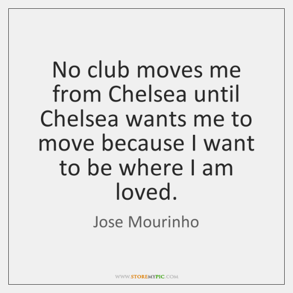No club moves me from Chelsea until Chelsea wants me to move ...