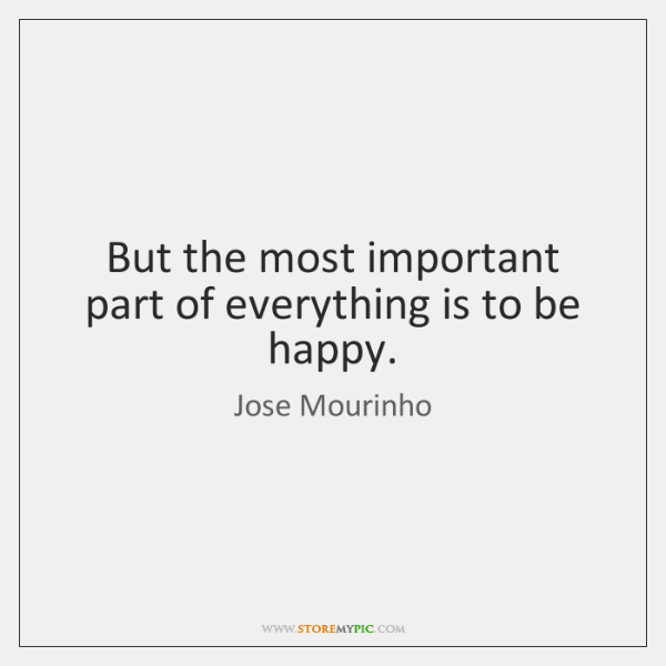 But the most important part of everything is to be happy.