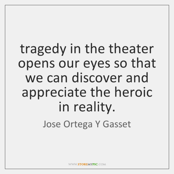tragedy in the theater opens our eyes so that we can discover ...