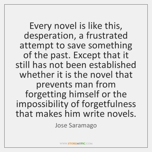 Every novel is like this, desperation, a frustrated attempt to save something ...