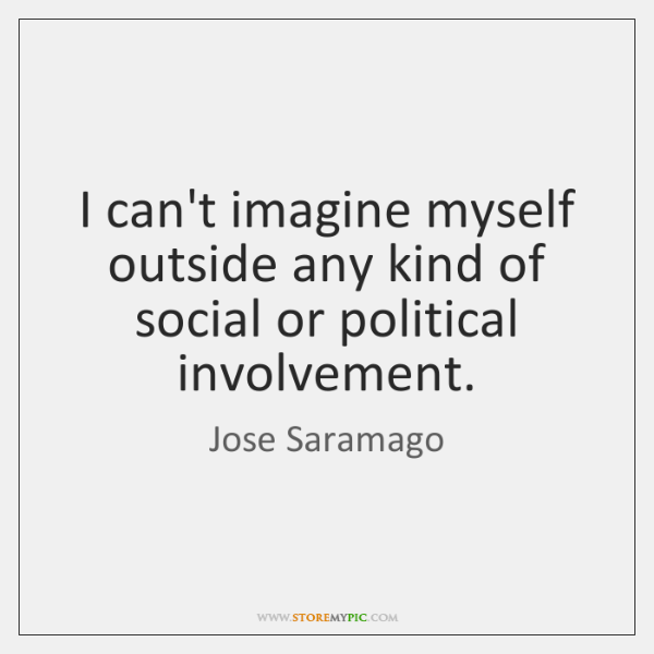 I can't imagine myself outside any kind of social or political involvement.