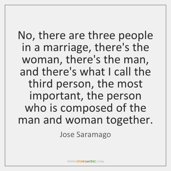 No, there are three people in a marriage, there's the woman, there's ...