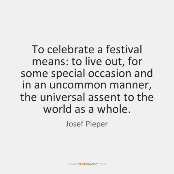 To celebrate a festival means: to live out, for some special occasion ...