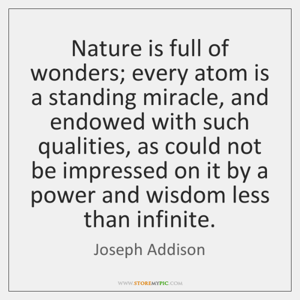 Nature is full of wonders; every atom is a standing miracle, and ...