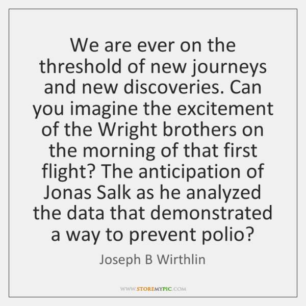 We are ever on the threshold of new journeys and new discoveries. ...