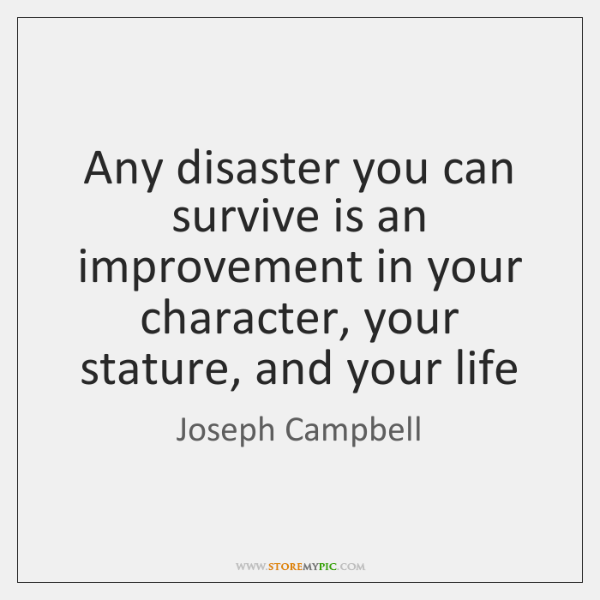 Any disaster you can survive is an improvement in your character, your ...