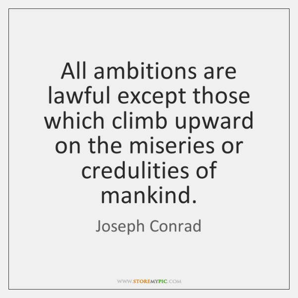 All ambitions are lawful except those which climb upward on the miseries ...