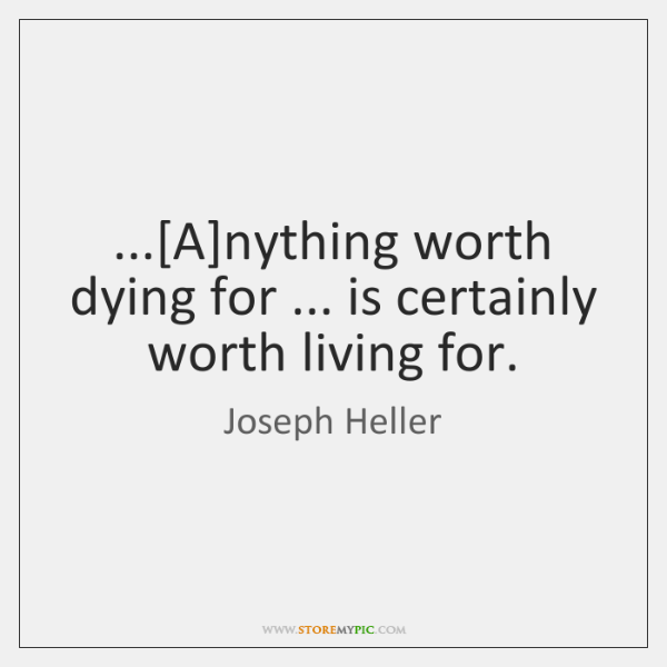 ...[A]nything worth dying for ... is certainly worth living for.