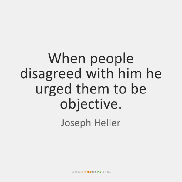 When people disagreed with him he urged them to be objective.