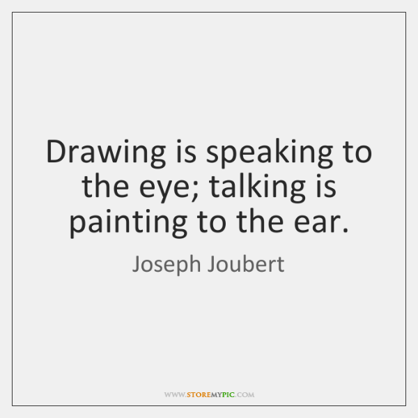 Drawing is speaking to the eye; talking is painting to the ear.
