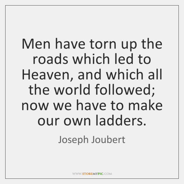 Men have torn up the roads which led to Heaven, and which ...