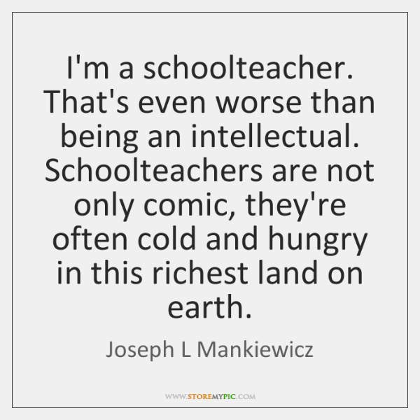 I'm a schoolteacher. That's even worse than being an intellectual. Schoolteachers are ...