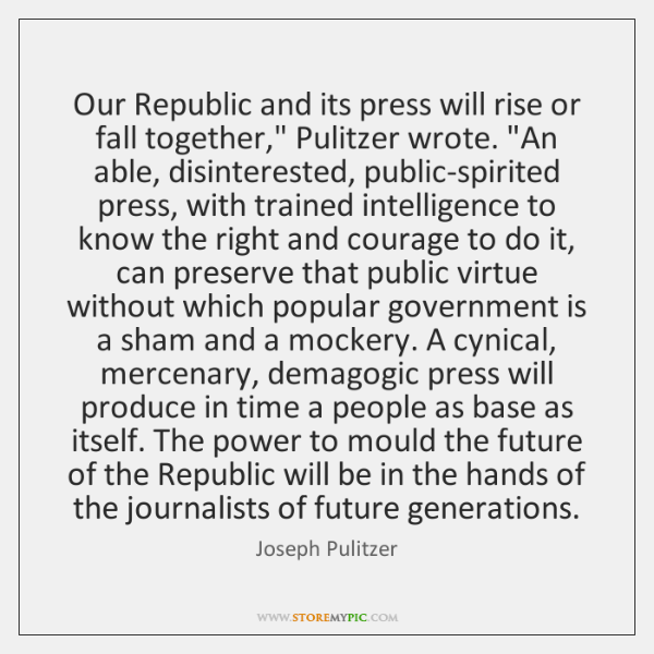 "Our Republic and its press will rise or fall together,"" Pulitzer wrote. ""..."