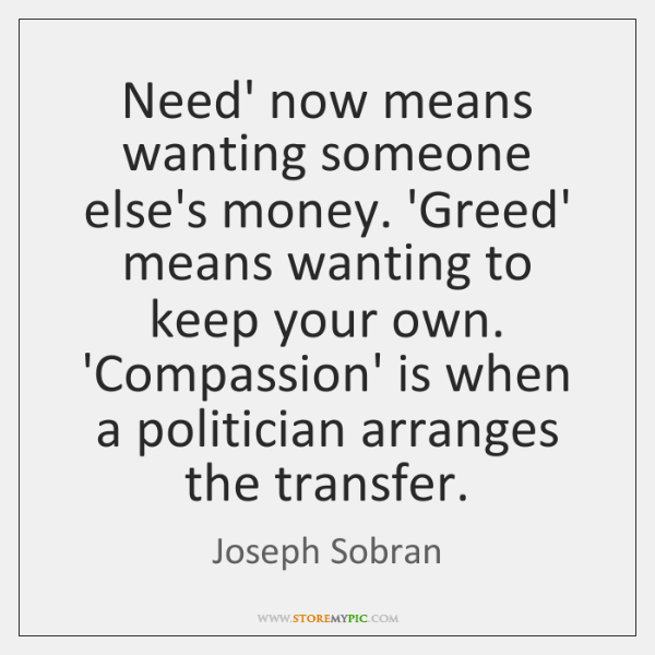 Need' now means wanting someone else's money. 'Greed' means wanting to keep ...
