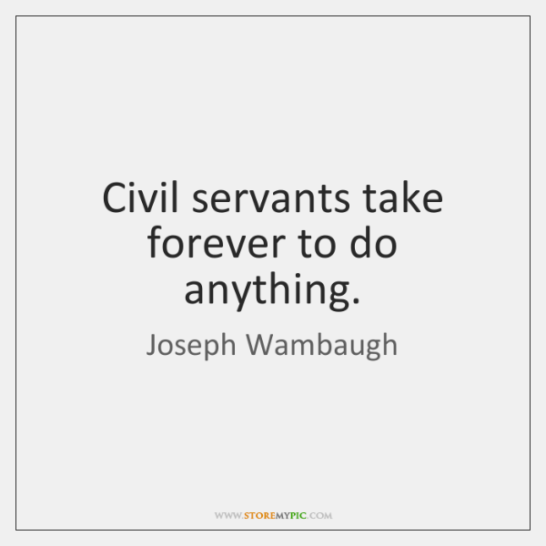Civil servants take forever to do anything.
