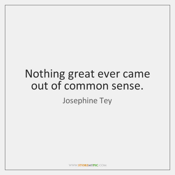 Nothing great ever came out of common sense.